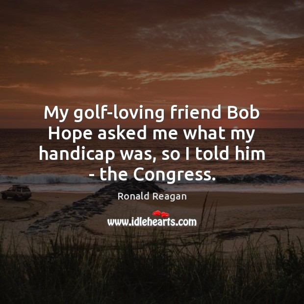 Image, My golf-loving friend Bob Hope asked me what my handicap was, so