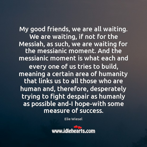 My good friends, we are all waiting. We are waiting, if not Elie Wiesel Picture Quote