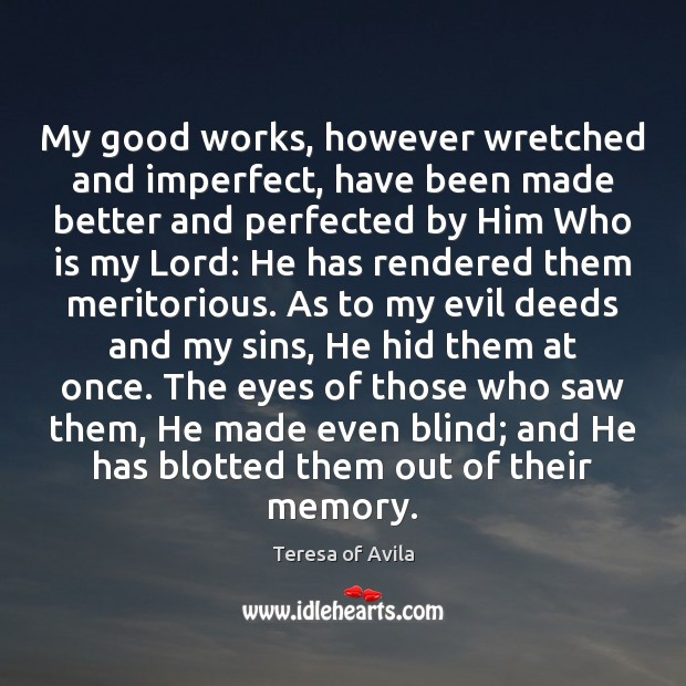 My good works, however wretched and imperfect, have been made better and Teresa of Avila Picture Quote