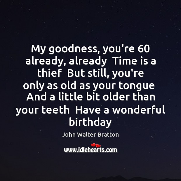 My goodness, you're 60 already, already  Time is a thief  But still, you're John Walter Bratton Picture Quote