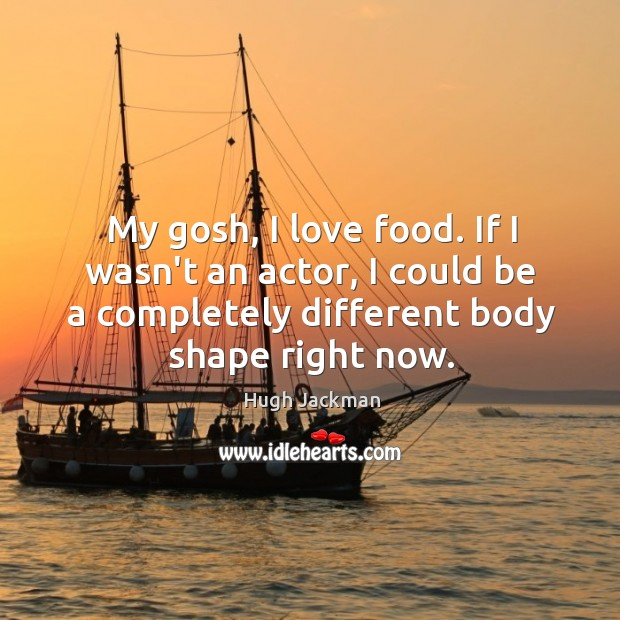 Image, My gosh, I love food. If I wasn't an actor, I could