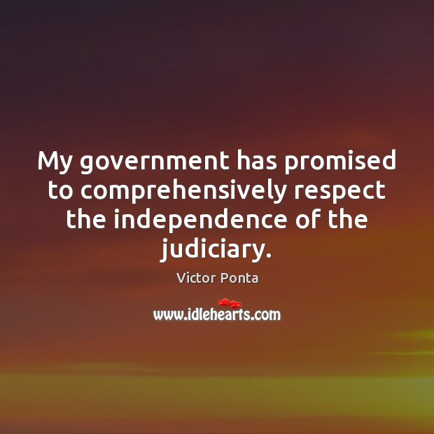 My government has promised to comprehensively respect the independence of the judiciary. Respect Quotes Image