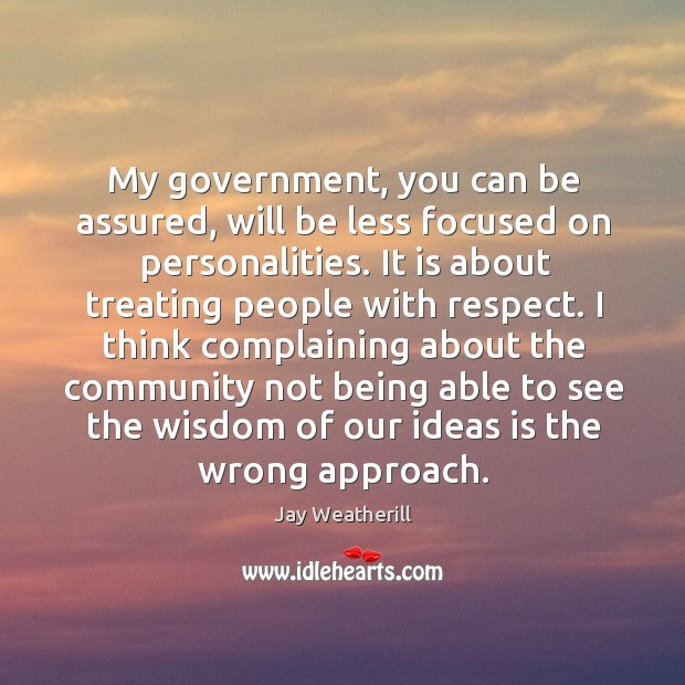 My government, you can be assured, will be less focused on personalities. Jay Weatherill Picture Quote