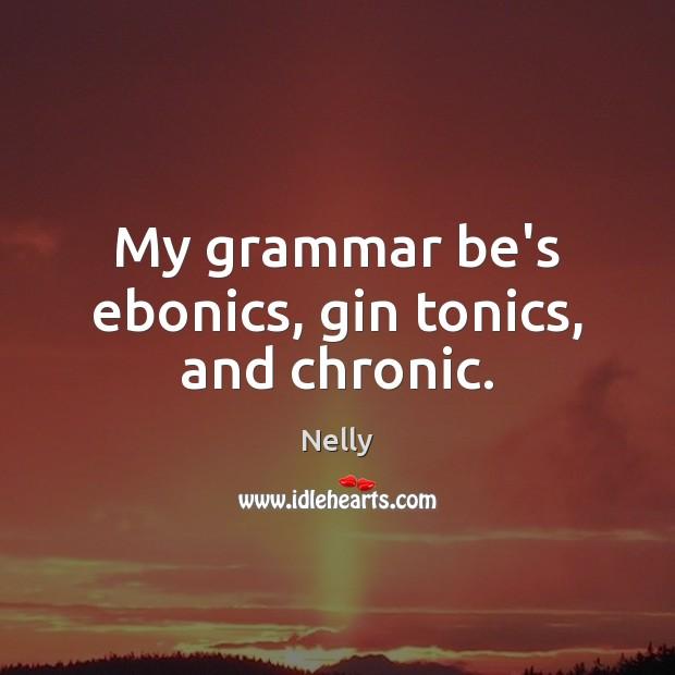 My grammar be's ebonics, gin tonics, and chronic. Image