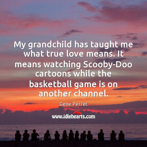 My grandchild has taught me what true love means. It means watching Gene Perret Picture Quote