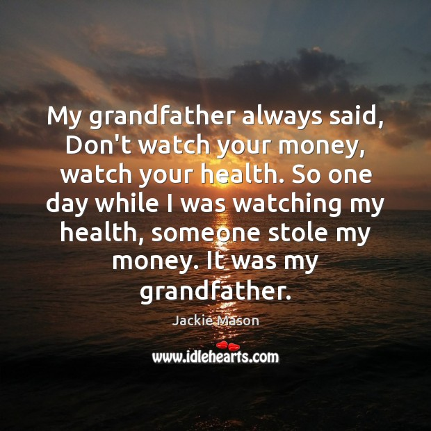 Image, My grandfather always said, Don't watch your money, watch your health. So
