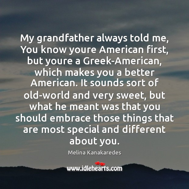 My grandfather always told me, You know youre American first, but youre Image