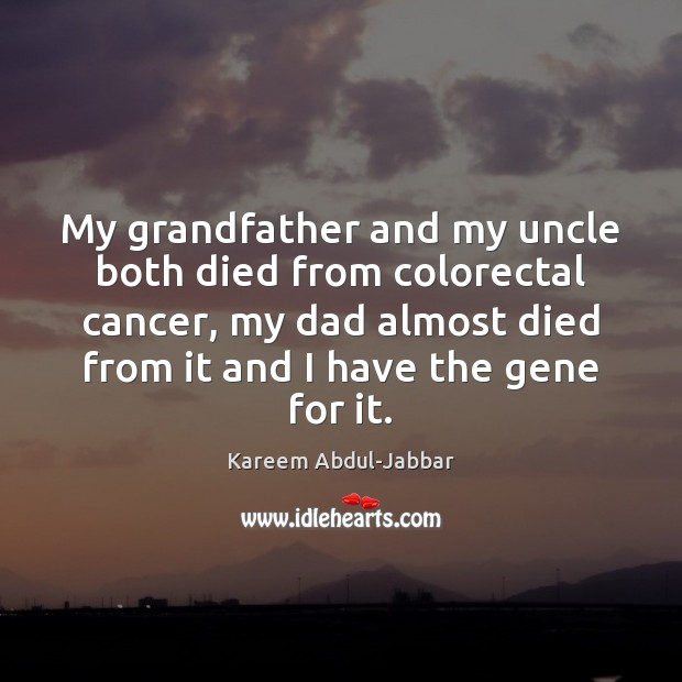 My grandfather and my uncle both died from colorectal cancer, my dad Kareem Abdul-Jabbar Picture Quote