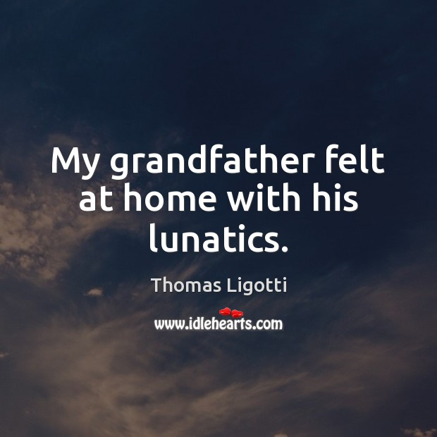 My grandfather felt at home with his lunatics. Image