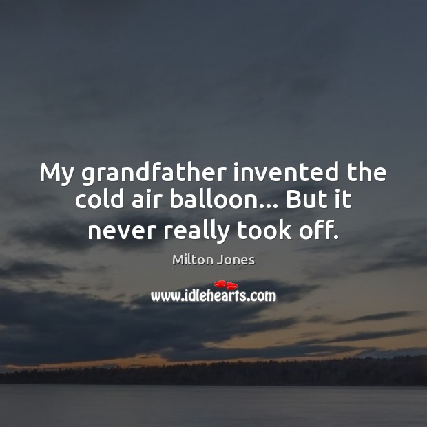 Image, My grandfather invented the cold air balloon… But it never really took off.