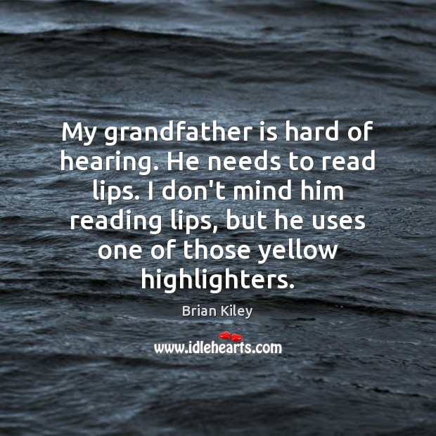 My grandfather is hard of hearing. He needs to read lips. I Image