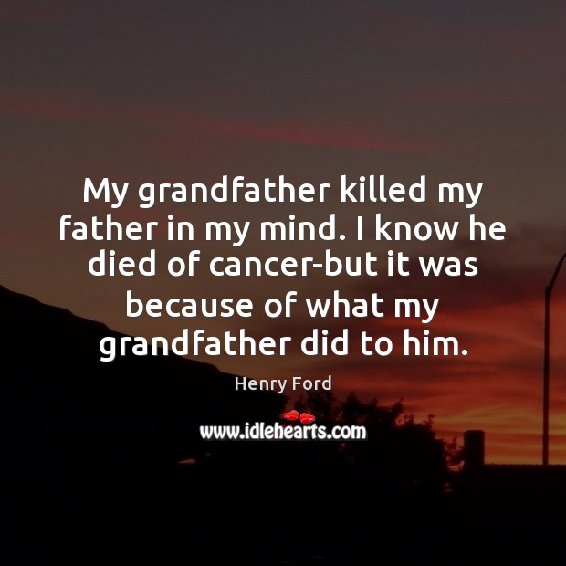 My grandfather killed my father in my mind. I know he died Henry Ford Picture Quote