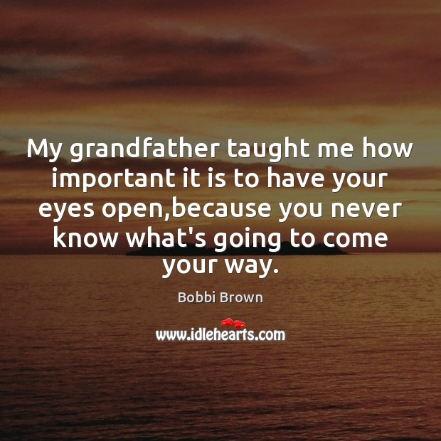 Image, My grandfather taught me how important it is to have your eyes
