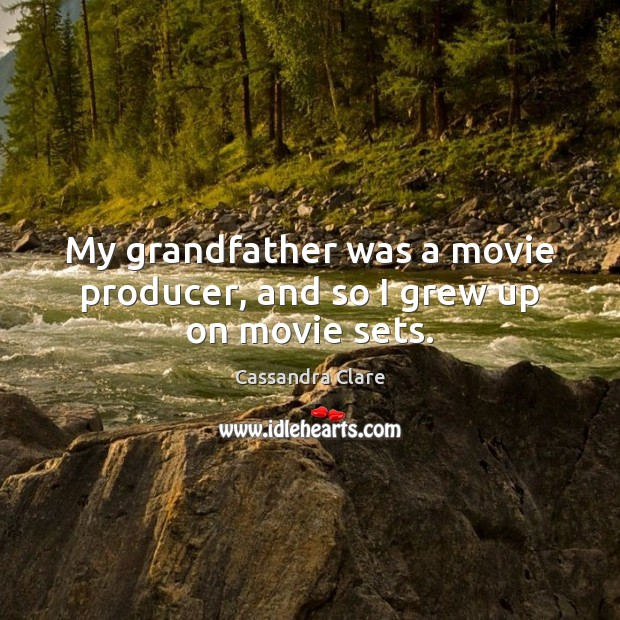 My grandfather was a movie producer, and so I grew up on movie sets. Cassandra Clare Picture Quote