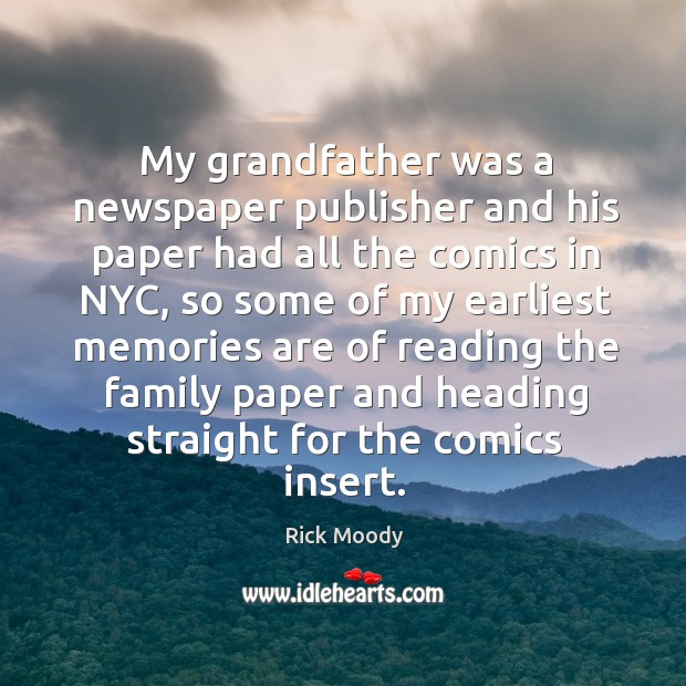 My grandfather was a newspaper publisher and his paper had all the comics in nyc, so some Rick Moody Picture Quote