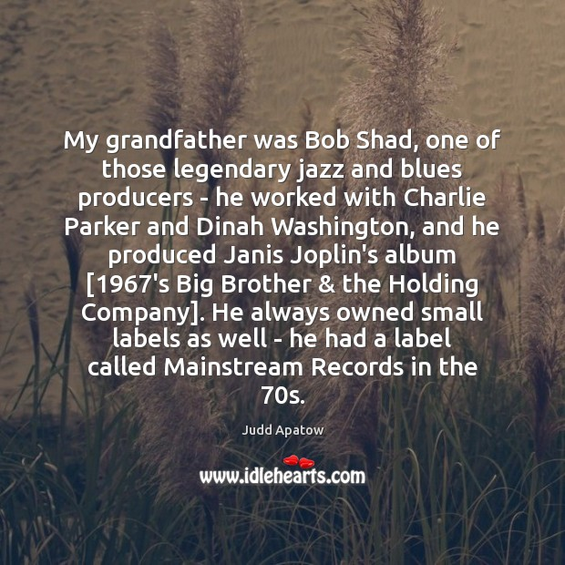 Judd Apatow Picture Quote image saying: My grandfather was Bob Shad, one of those legendary jazz and blues
