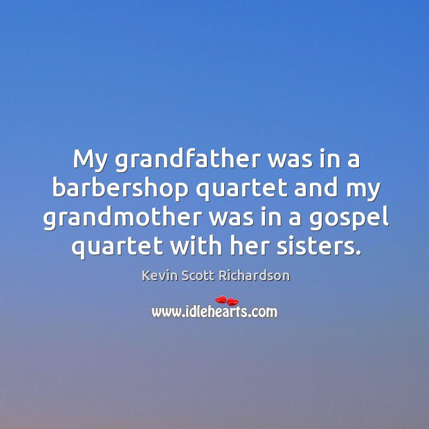 My grandfather was in a barbershop quartet and my grandmother was in a gospel quartet with her sisters. Kevin Scott Richardson Picture Quote