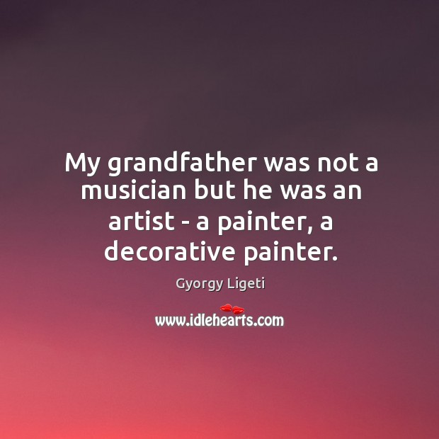 My grandfather was not a musician but he was an artist – a painter, a decorative painter. Gyorgy Ligeti Picture Quote