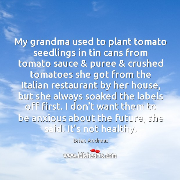 My grandma used to plant tomato seedlings in tin cans from tomato Brian Andreas Picture Quote