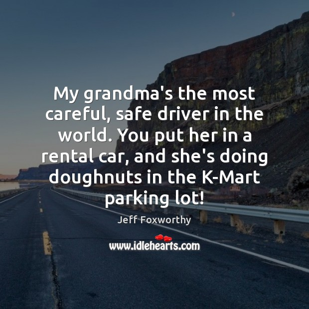 My grandma's the most careful, safe driver in the world. You put Image