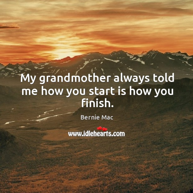 My grandmother always told me how you start is how you finish. Image