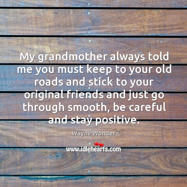 My grandmother always told me you must keep to your old roads and stick to your Stay Positive Quotes Image
