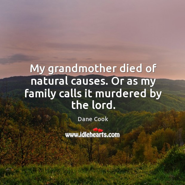 My grandmother died of natural causes. Or as my family calls it murdered by the lord. Image