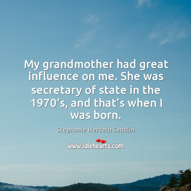 My grandmother had great influence on me. She was secretary of state in the 1970's, and that's when I was born. Image