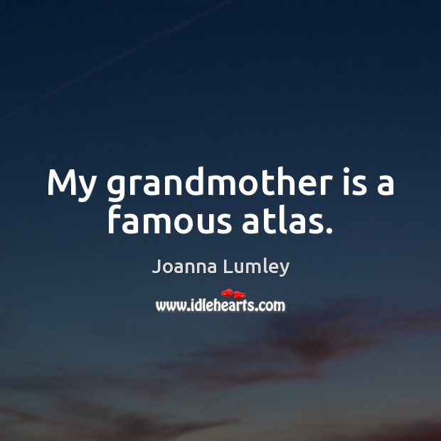 My grandmother is a famous atlas. Joanna Lumley Picture Quote