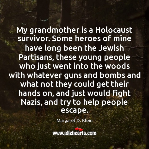 My grandmother is a Holocaust survivor. Some heroes of mine have long Image