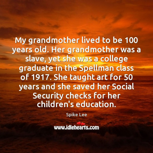 My grandmother lived to be 100 years old. Her grandmother was a slave, Spike Lee Picture Quote