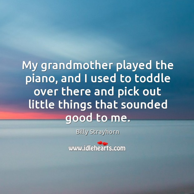 Image, My grandmother played the piano, and I used to toddle over there and pick out little things that sounded good to me.