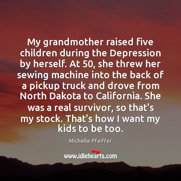 My grandmother raised five children during the Depression by herself. At 50, she Michelle Pfeiffer Picture Quote
