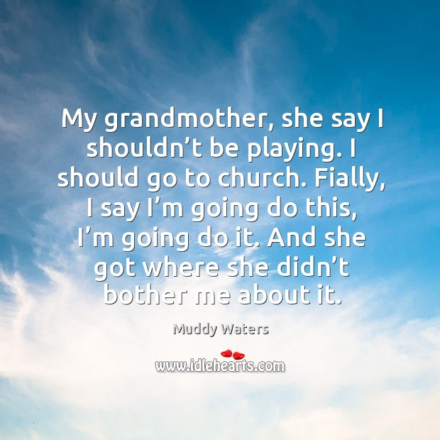 My grandmother, she say I shouldn't be playing. I should go to church. Muddy Waters Picture Quote