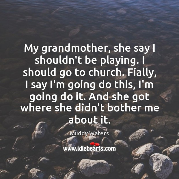 My grandmother, she say I shouldn't be playing. I should go to Muddy Waters Picture Quote