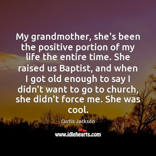 My grandmother, she's been the positive portion of my life the entire Curtis Jackson Picture Quote