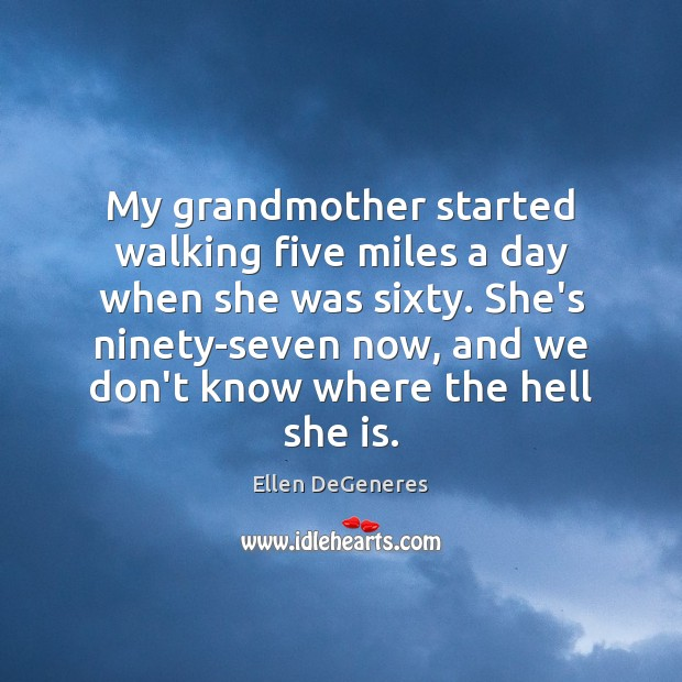 My grandmother started walking five miles a day when she was sixty. Image