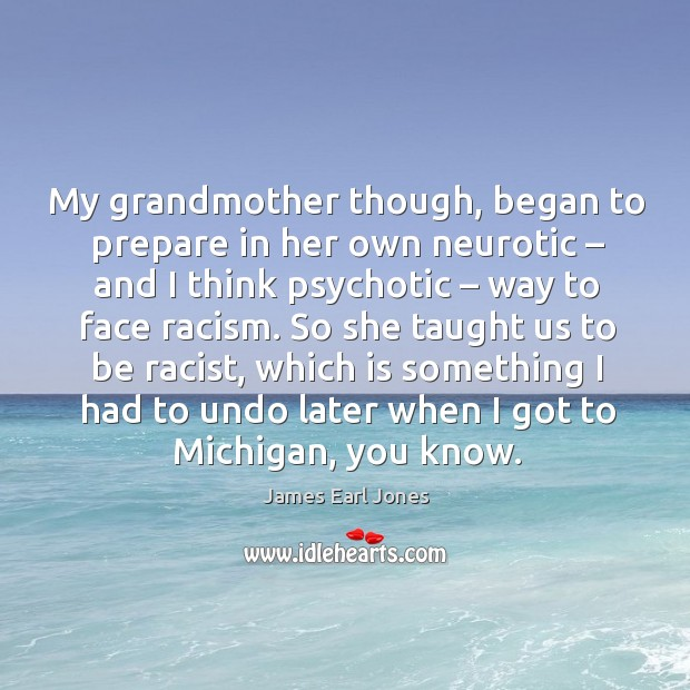 My grandmother though, began to prepare in her own neurotic James Earl Jones Picture Quote