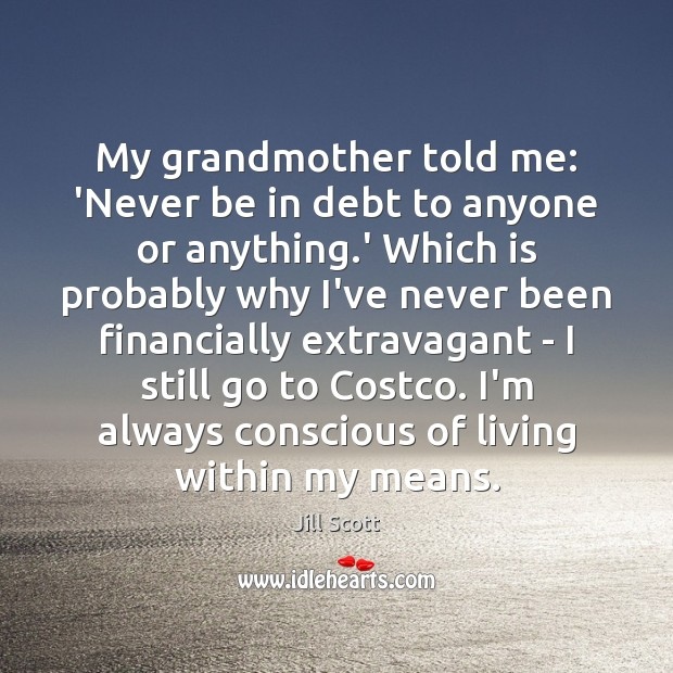 My grandmother told me: 'Never be in debt to anyone or anything. Jill Scott Picture Quote