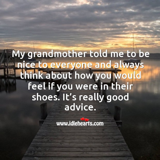 Image, My grandmother told me to be nice to everyone and always think about how you would feel if you were in their shoes.