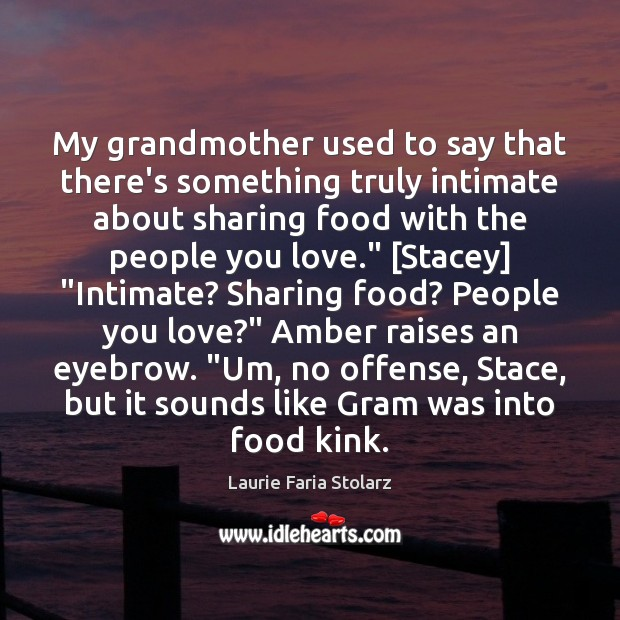 My grandmother used to say that there's something truly intimate about sharing Image