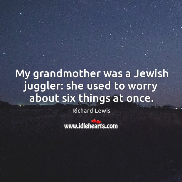 My grandmother was a jewish juggler: she used to worry about six things at once. Image