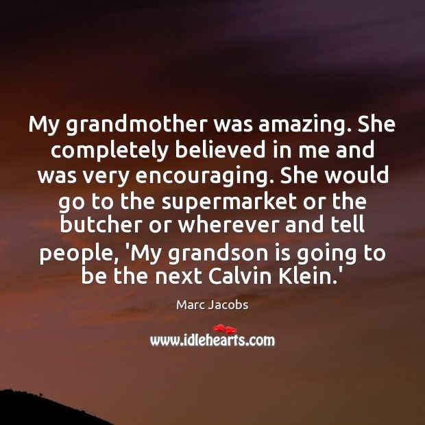 My grandmother was amazing. She completely believed in me and was very Marc Jacobs Picture Quote