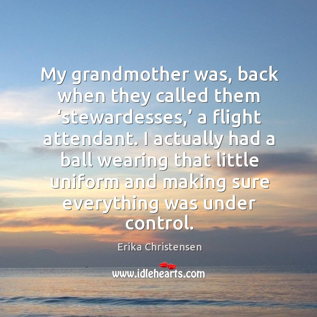 My grandmother was, back when they called them 'stewardesses,' a flight attendant. Erika Christensen Picture Quote