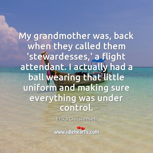 My grandmother was, back when they called them 'stewardesses,' a flight Erika Christensen Picture Quote