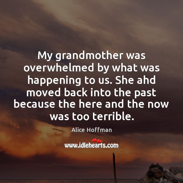 My grandmother was overwhelmed by what was happening to us. She ahd Alice Hoffman Picture Quote
