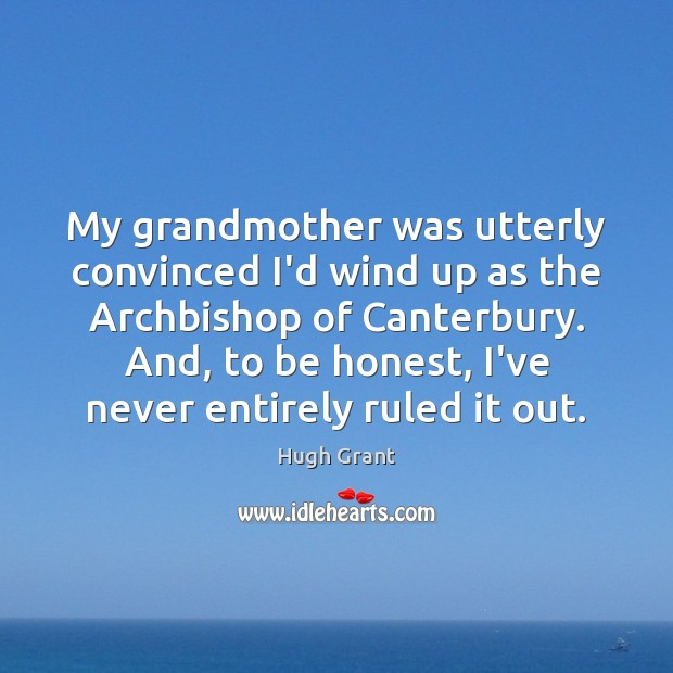 My grandmother was utterly convinced I'd wind up as the Archbishop of Hugh Grant Picture Quote