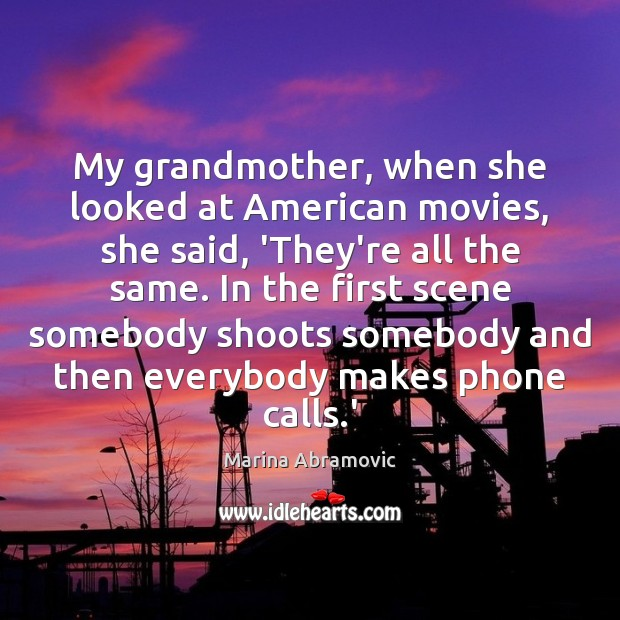 Image, My grandmother, when she looked at American movies, she said, 'They're all