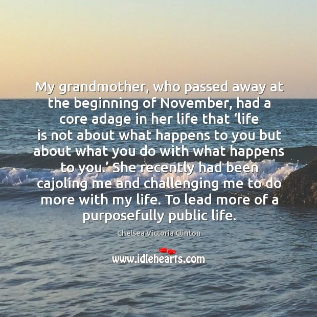 My grandmother, who passed away at the beginning of november, had a core Chelsea Victoria Clinton Picture Quote