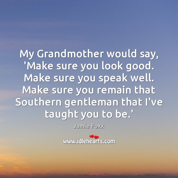 My Grandmother would say, 'Make sure you look good. Make sure you Jamie Foxx Picture Quote